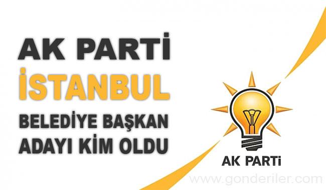 AK Parti Istanbul belediye başkan adayı kim oldu?